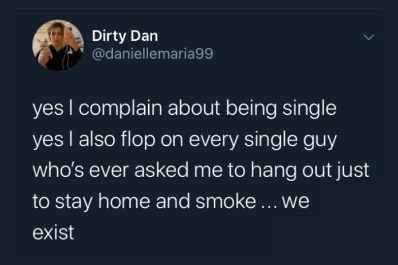 yes I complain about being single yes I also flop on every single guy whoo's ever asked me to hang out just to stay home and smoke... we exist
