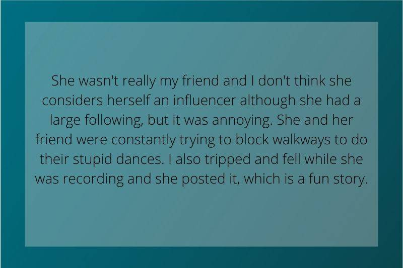 Reddit Post:  She wasn't really my friend and I don't think she considers herself an influencer although she had a large following, but it was annoying. She and her friend were constantly trying to block walkways to do their stupid dances. I also tripped and fell while she was recording and she posted it, which is a fun story.