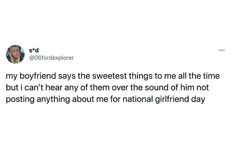 Tweet: My boyfriend says the sweetest things to me all the time but I can't hear any of them over the sound of him not posting anything about me for national girlfriend day
