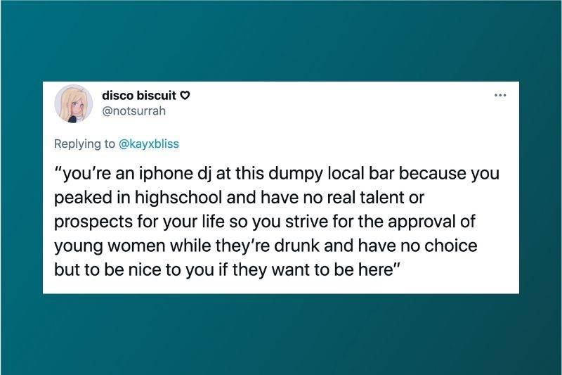 Tweet: You're an iphone dj at this dumpy local bar because you peaked in high school and have no real talent or prospects for your life so you strive for the approval of young women while they're drunk and have no choice but to be nice to you if they want to be here.