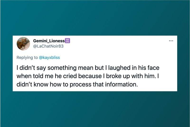 Tweet: I didn't say something mean but I laughed in his face when he told me he cried because I broke up with him. I didn't know how to process information.