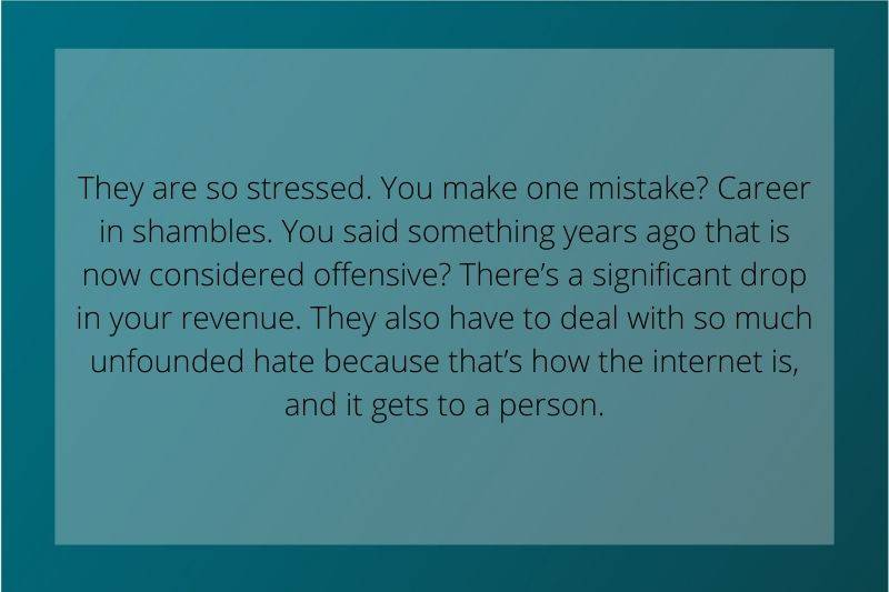 Reddit Post: They are so stressed. You make one mistake? Career in shambles. You said something years ago that is now considered offensive? There's a significant drop in your revenue. They also have to deal with so much unfounded hate because that's how the internet is, and it gets to a person.