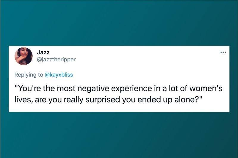 Tweet: You're the most negative experience in a lot of women's lives, are you really surprised you ended up alone?