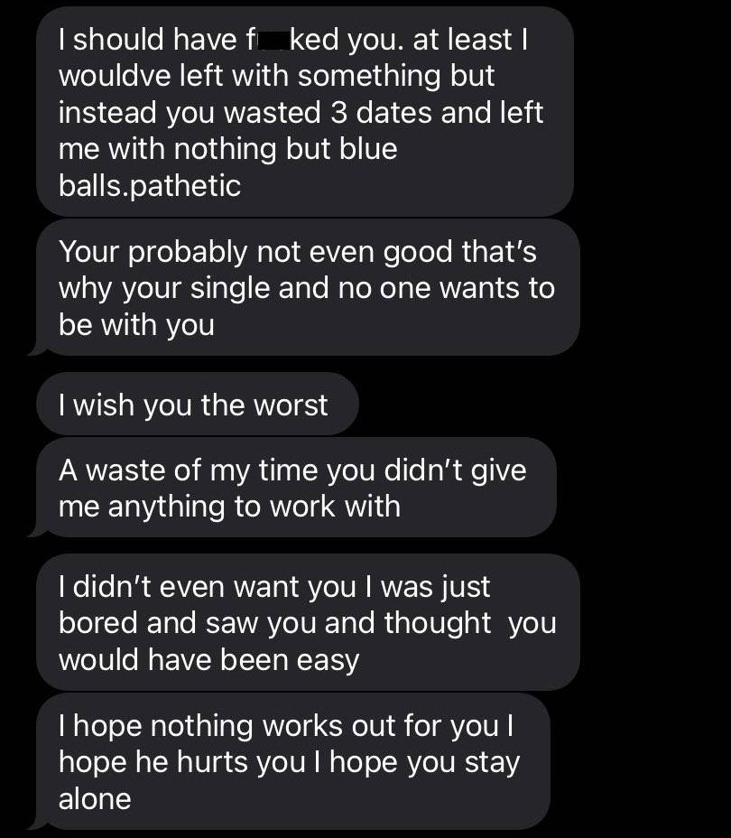 series of texts from patrick: I should have F***ed you. at least I would've left with something but instead you wasted 3 dates and left me with nothing but blue balls. Pathetic. Your probably not ever good that's why your single and no one wants to be with you. I wish you the worst. A waste of my time you didn't give me anything to work with. I didn't even want you I was just bored and saw you and thought you would've been easy. I hope nothing works out for you I hope he hurts you I hope you stay alone