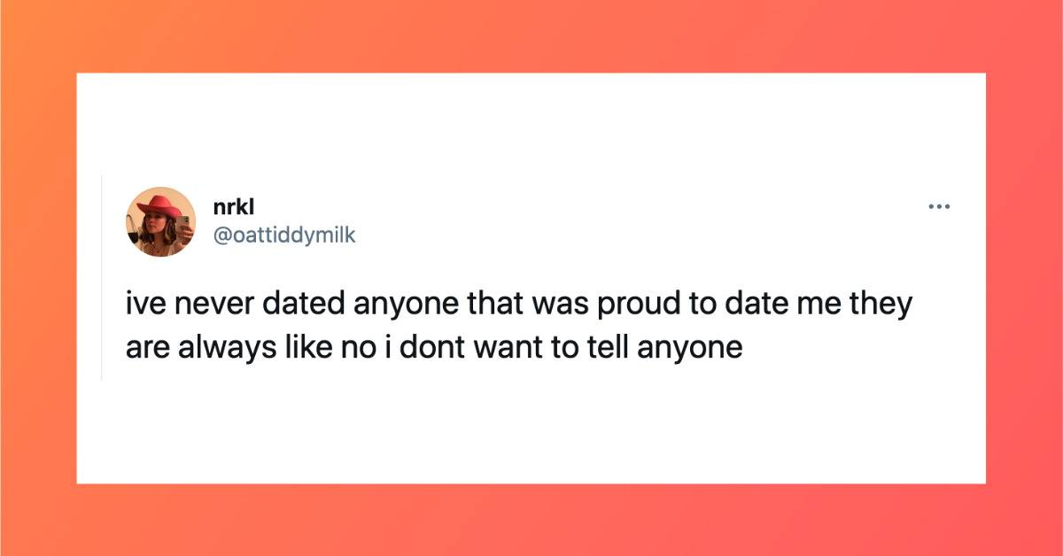 tweet: I've never dated anyone that was proud to date me they are always like no I don't want to tell anyone