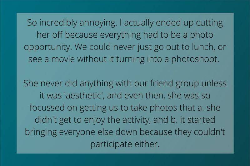 Reddit Post: So incredibly annoying. I actually ended up cutting her off because everything had to be a photo opportunity. We could never just go out to lunch, or see a movie without it turning into a photoshoot. She never did anything with our friend group unless it was 'aesthetic', and even then, she was so focussed on getting us to take photos that a. she didn't get to enjoy the activity, and b. it started bringing everyone else down because they couldn't participate either.
