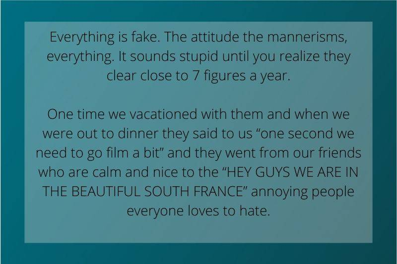 Reddit Post: Everything is fake. The attitude the mannerisms, everything.It sounds stupid until you realize they clear close to 7 figures a year.One time we vacationed with them and when we were out to dinner they said to us