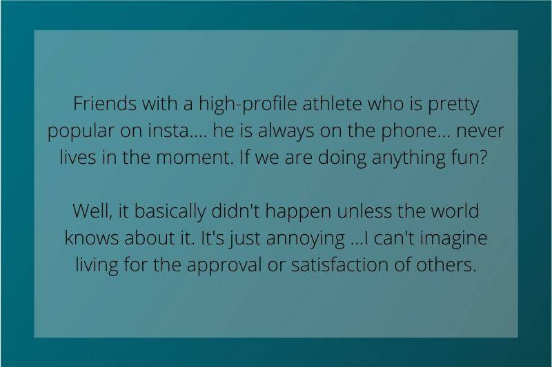 Reddit Post: Friends with a high-profile athlete who is pretty popular on insta.... he is always on the phone... never lives in the moment. If we are doing anything fun? Well, it basically didn't happen unless the world knows about it. It's just annoying ...I can't imagine living for the approval or satisfaction of others.
