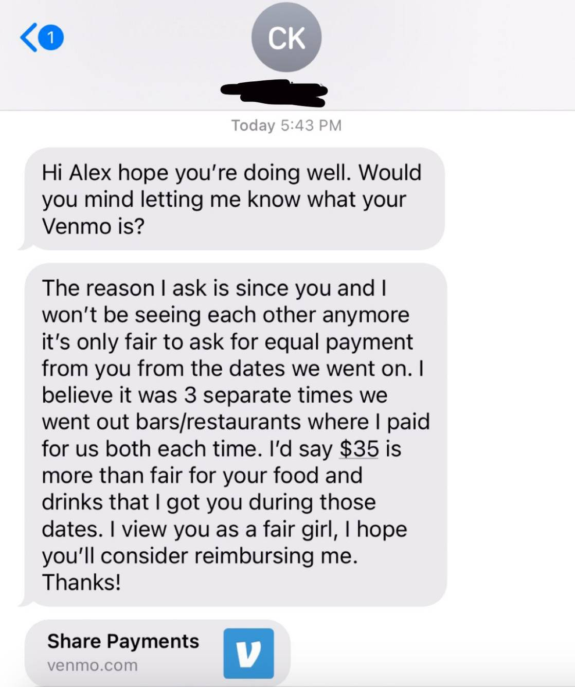 Text message: Hi Alex hope you're doing well. Would you mind letting me know what your Venmo is? The reason I ask is since you and I won't be seeing each other anymore it's only fair to ask for equal payment from you from the dates we went on. I believe it was three separate times we went out to bars / restaurants where I paid for us both each time. I'd say $35 is more than fair for your food and drinks that I got you during those dates. I view you as a fair girl, I hope you'll consider reimbursing me. Thanks!