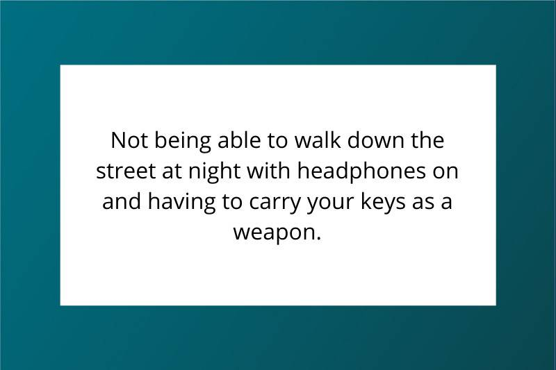 Not being able to walk down the street at night with headphones on and having to carry your keys as a weapon.