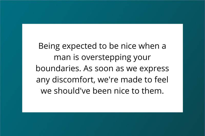 Being expected to be nice when a man is overstepping your boundaries. As soon as we express any discomfort we're made to feel we should be nice to them.