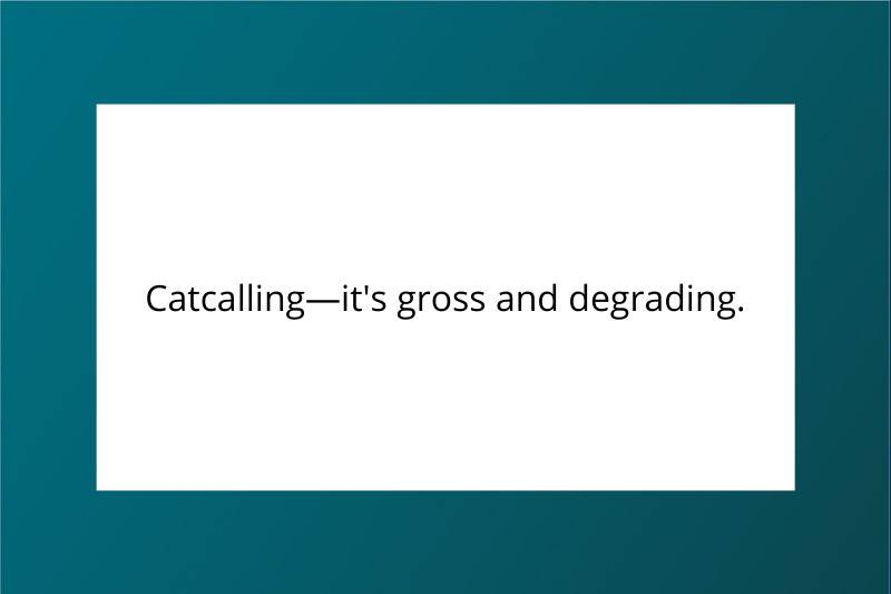 Catcalling, it's gross and degrading.