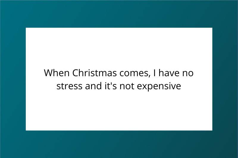 When Christmas comes, I have no stress and it's not expensive
