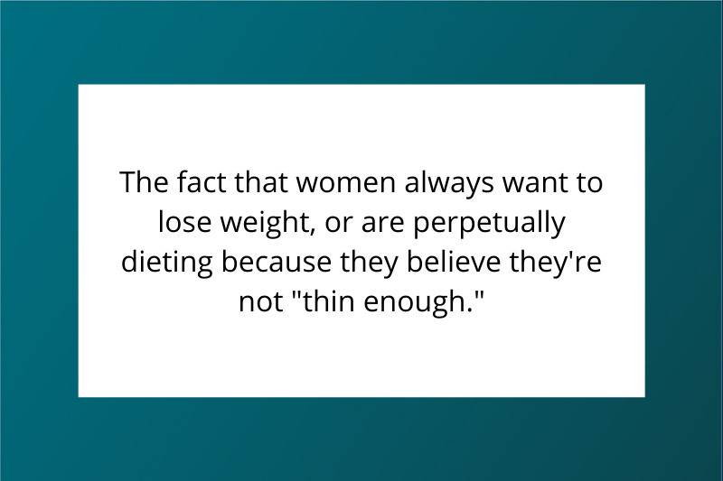 the fact that women always want to lose weight, or are perpetually dieting because they believe they're not