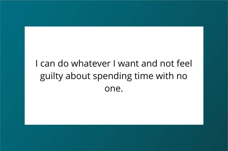 I can do whatever I want and not feel guilty about spending time with no one