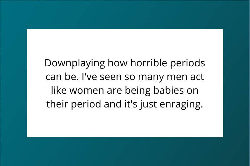 Downplaying how horrible periods can be. I've seen so many men act like women are being babies on their period and it's just enraging.