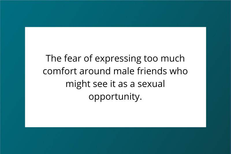The fear of expressing too much comfort around male friends who might see it as a sexual opportunity.