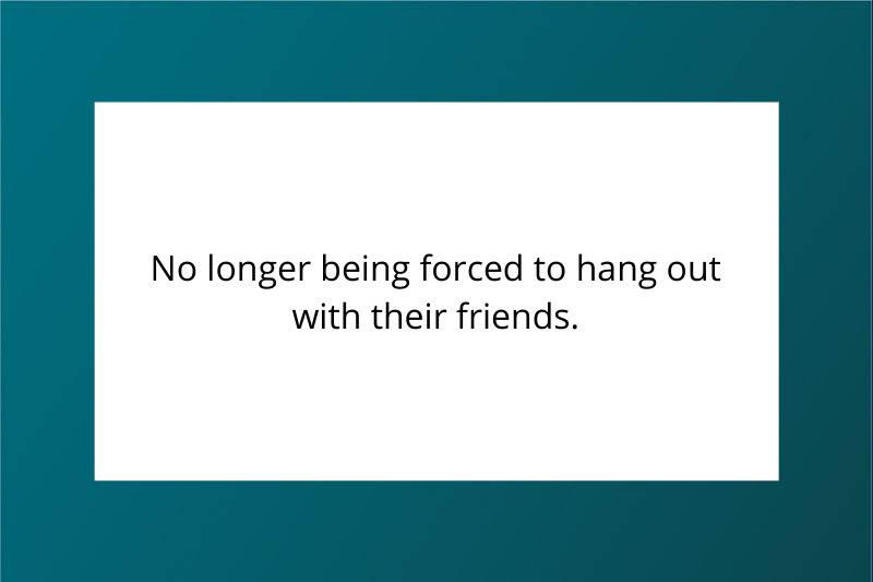 No longer being forced to hang out with their friends.