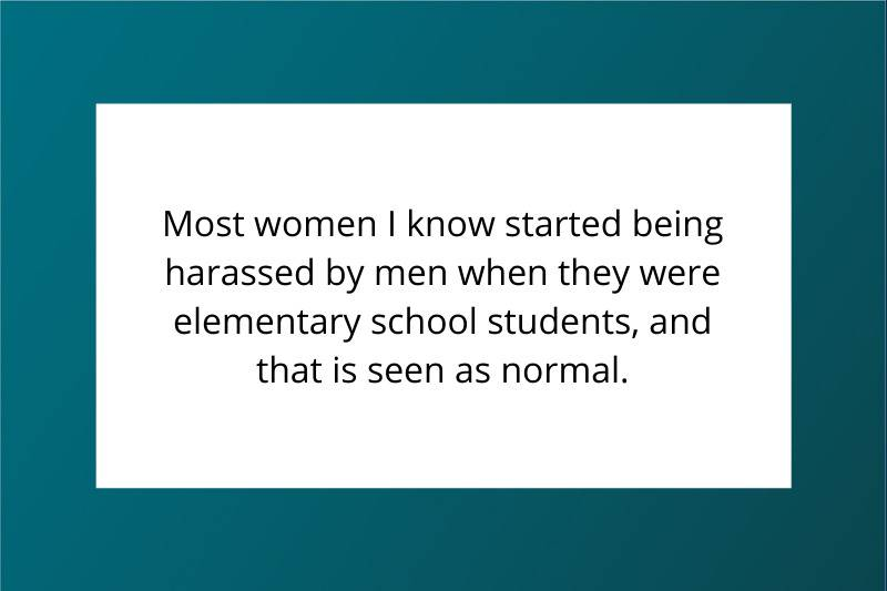 Most women I know started being harassed by men when they were elementary school students, and that is seen as normal.
