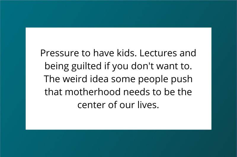 Pressure to have kids. Lectures and being guilted if you don't want to. The weird idea some people push that motherhood needs to be the center of our lives.