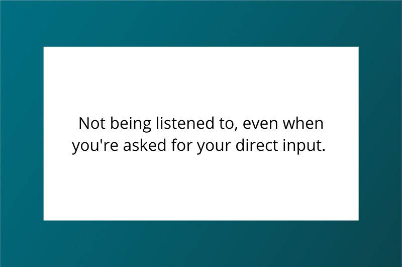 Not being listened to, even when asked for your direct input.