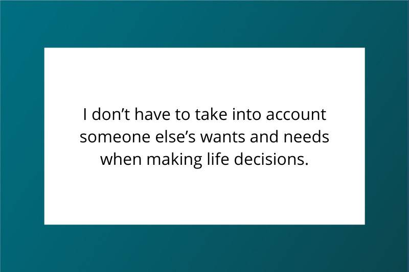 I don't have to take into account someone else's wants and needs when making life decisions.