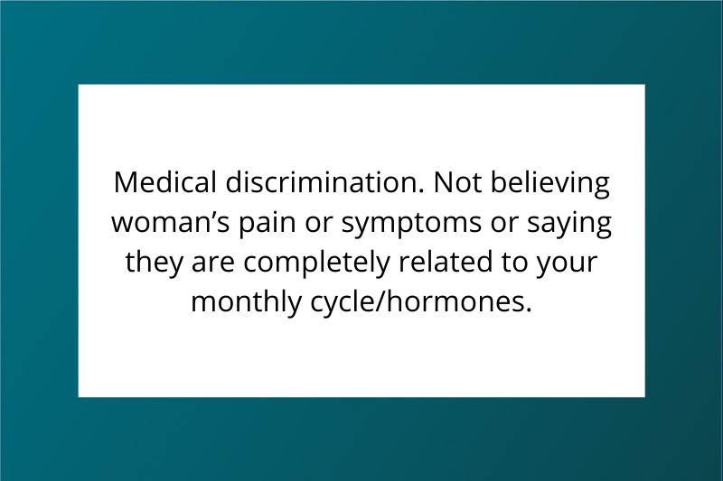 Medical discrimination. Not believing woman's pain or symptoms or saying they are completely related to your monthly cycle/hormones.