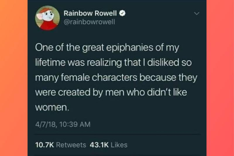 One of the great epiphanies of my lifetime was realizing that I disliked so many female characters because they were created by men who didn't like women