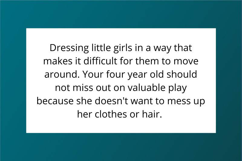 Dressing little girls in a way that makes it difficult for them to move around. Your four-year-old should not miss out on valuable play because she doesn't want to mess up her clothes or hair.