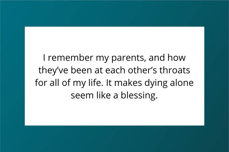 I remember my parents, and how they've been at each other's throats for all of my life. It makes dying alone seem like a blessing.