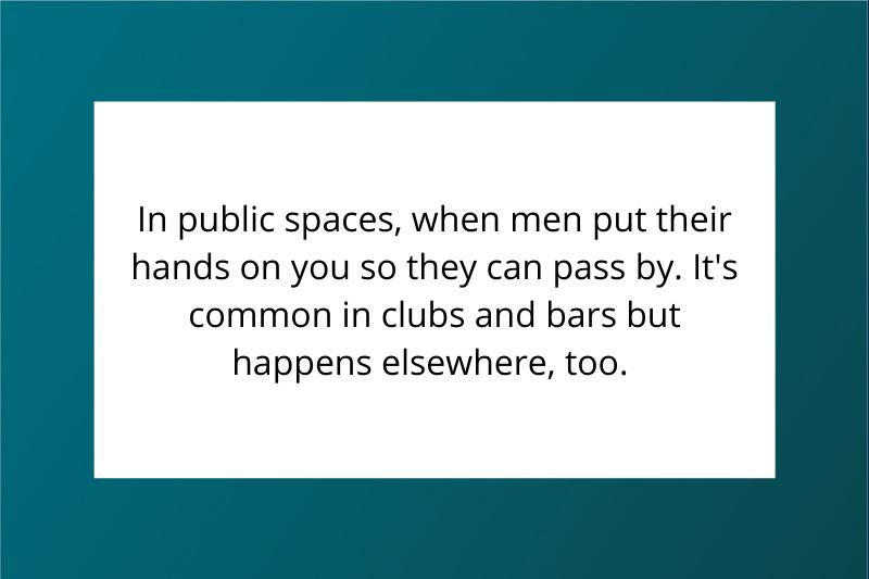 In public spaces, when men put their hands on you so they can pass by. It's common in clubs and bars, but happens elsewhere, too.