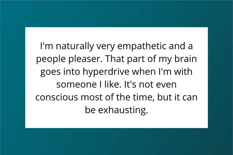 I'm naturally very empathetic and a people pleaser. That part of my brain goes into hyperdrive when I'm with someone I like. It's not even conscious most of the time, but it can be exhausting.