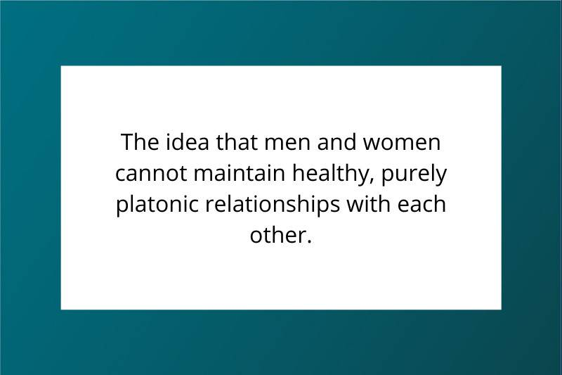 The idea that men and women cannot maintain healthy, purely platonic relationships with each other.