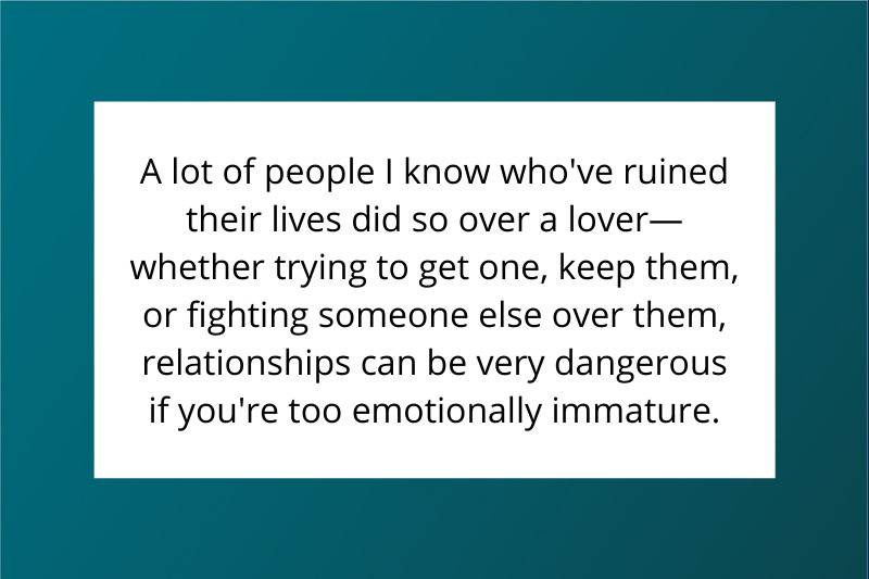A lot of people I know who've ruined their lives did so over a lover—whether trying to get one, keep them, or fighting someone else over them, relationships can be very dangerous if you're too emotionally immature.