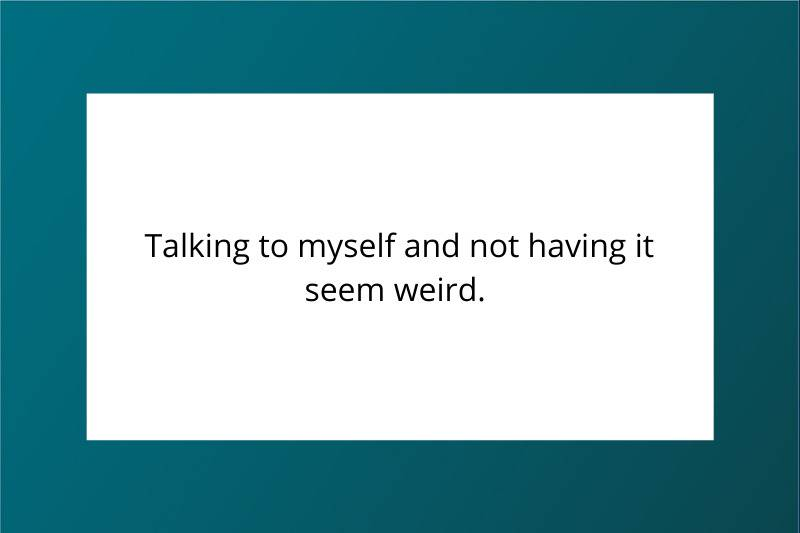 Talking to myself and not having it seem weird.