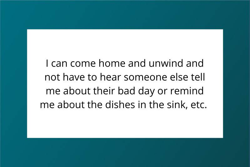 I can come home and unwind and not have to hear someone else tell me about their bad day or remind me about the dishes in the sink, etc.