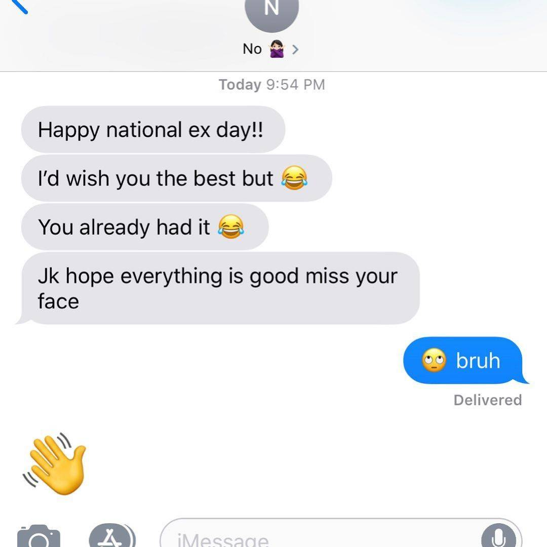 Text message: happy national ex day!! I'd wish you the best but. You already had it. Jk hope everything is good miss your face.