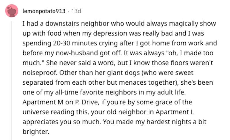 Reddit comment: I had a downstairs neighbor who would always magically show up with food when my depression was really bad and I was spending 20-30 minutes crying after I got home from work and before my now-husband got off. It was always