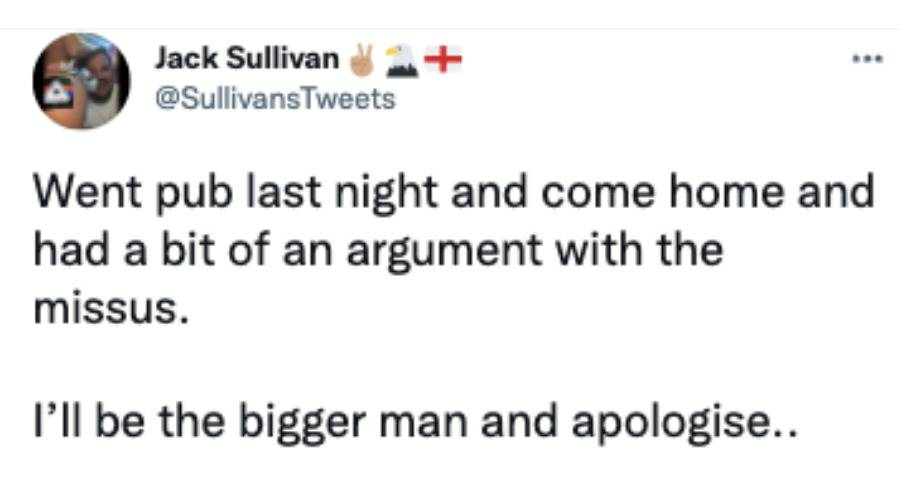 Tweet: Went pub last night and come home and had a bit of an argument with the missus. I'll be the bigger man and apologise