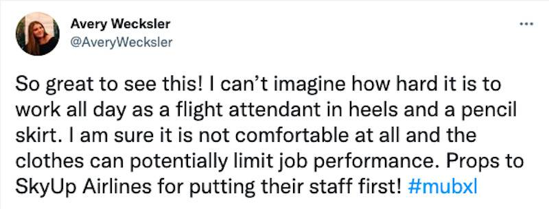 Tweet: So great to see this! I can't imagine how hard it is to work all day as a flight attendant in heels and a pencil skirt. I am sure it is not comfortable at all and the clothes can potentially limit job performance. Props to SkyUp Airlines for putting their staff first!
