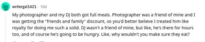 Reddit comment: My photographer and my DJ both got full meals. Photographer was a good friend of mine and I was getting the
