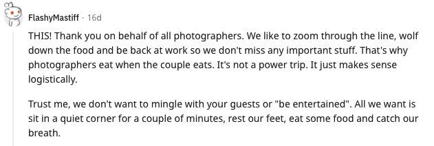 Reddit comment: THIS! Thank you on behalf of all photographers. We like to zoom through the line, wolf down the food and be back at work so we don't miss any important stuff. That's why photographers eat when the couple eats. It's not a power trip. It just makes sense logistically. Trust me, we don't want to mingle with your guests or