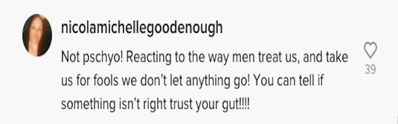 TikTok comment: Not psycho! Reacting to the way men treat us, and take us for fools we don't let anything go! You can tell if something isn't right trust your gut!!!!!